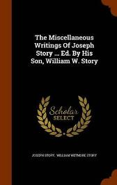 The Miscellaneous Writings of Joseph Story ... Ed. by His Son, William W. Story - Joseph Story William Wetmore Story