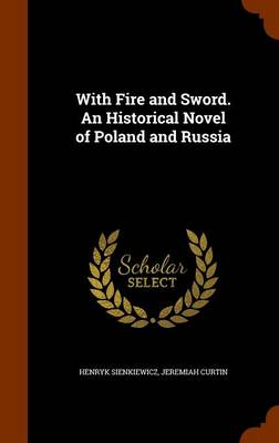 With Fire and Sword. an Historical Novel of Poland and Russia - Henryk Sienkiewicz