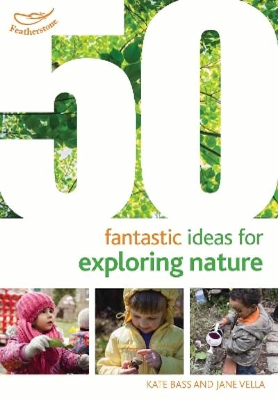 50 Fantastic Ideas for Exploring Nature - Kate Bass