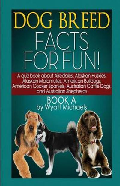 Dog Breed Facts for Fun! Book a - Wyatt Michaels