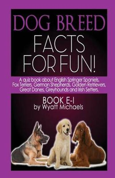 Dog Breed Facts for Fun! Book E-I - Wyatt Michaels