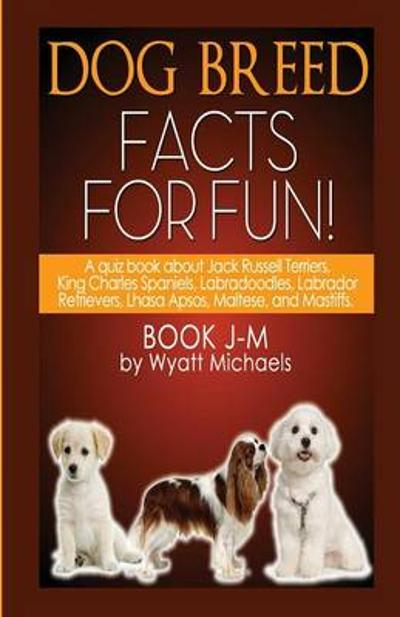 Dog Breed Facts for Fun! Book J-M - Wyatt Michaels