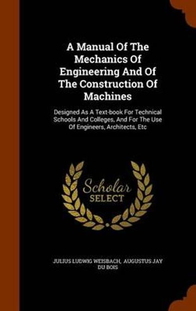 A Manual of the Mechanics of Engineering and of the Construction of Machines - Julius Ludwig Weisbach