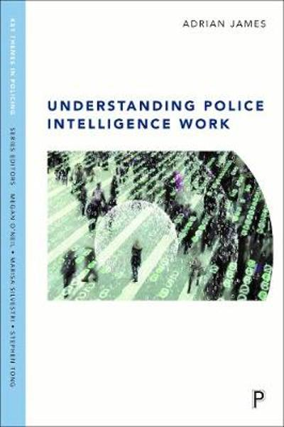 Understanding Police Intelligence Work - Adrian James