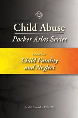 Child Abuse Pocket Atlas Series, Volume 5: Child Fatality and Neglect - Randell Alexander