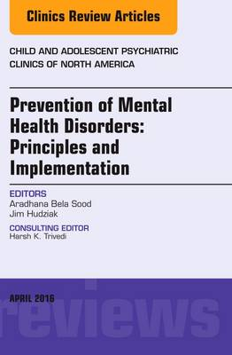 Prevention of Mental Health Disorders: Principles and Implementation, an Issue of Child and Adolescent Psychiatric Clinics of North America - Aradhana Bela Sood
