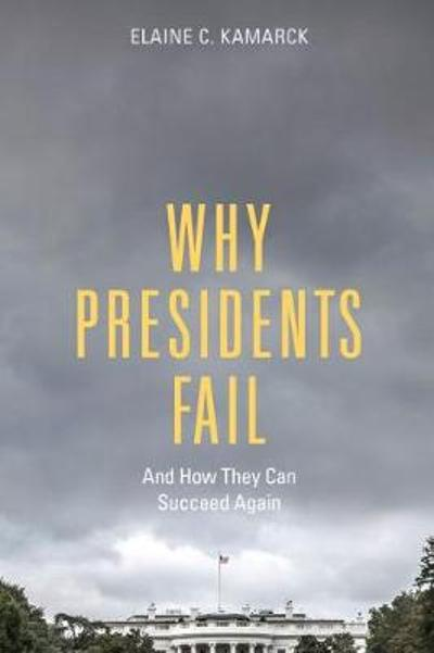 Why Presidents Fail And How They Can Succeed Again - Elaine C. Kamarck