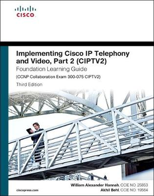 Implementing Cisco IP Telephony and Video, Part 2 (CIPTV2) Foundation Learning Guide (CCNP Collaboration Exam 300-075 CIPTV2) - William Alexander Hannah