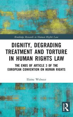 Dignity, Degrading Treatment and Torture in Human Rights Law - Elaine Webster
