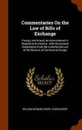 Commentaries on the Law of Bills of Exchange - William Wetmore Story Joseph Story