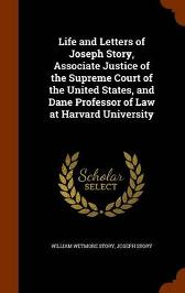 Life and Letters of Joseph Story, Associate Justice of the Supreme Court of the United States, and Dane Professor of Law at Harvard University - William Wetmore Story Joseph Story