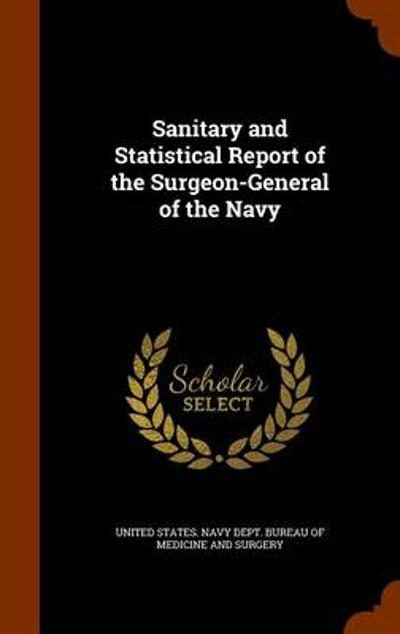 Sanitary and Statistical Report of the Surgeon-General of the Navy - United States Navy Dept Bureau of Medi