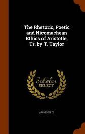 The Rhetoric, Poetic and Nicomachean Ethics of Aristotle, Tr. by T. Taylor - Aristoteles