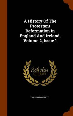 A History of the Protestant Reformation in England and Ireland, Volume 2, Issue 1 - William Cobbett