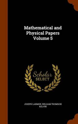 Mathematical and Physical Papers Volume 5 - Joseph Larmor