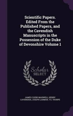 Scientific Papers. Edited from the Published Papers, and the Cavendish Manuscripts in the Possession of the Duke of Devonshire Volume 1 - James Clerk Maxwell