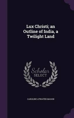 Lux Christi; An Outline of India, a Twilight Land - Caroline Atwater Mason