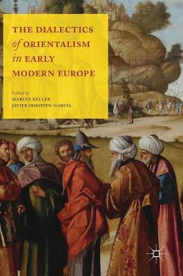 The Dialectics of Orientalism in Early Modern Europe - Marcus Keller