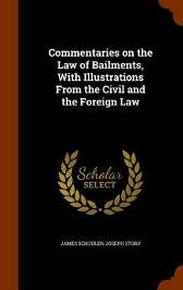 Commentaries on the Law of Bailments, with Illustrations from the Civil and the Foreign Law - James Schouler Joseph Story