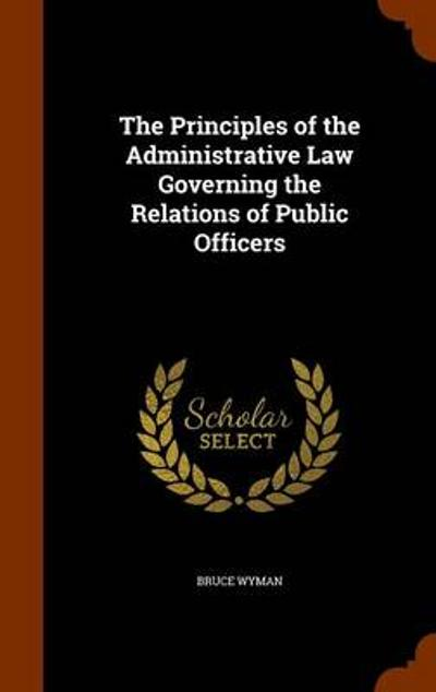 The Principles of the Administrative Law Governing the Relations of Public Officers - Bruce Wyman