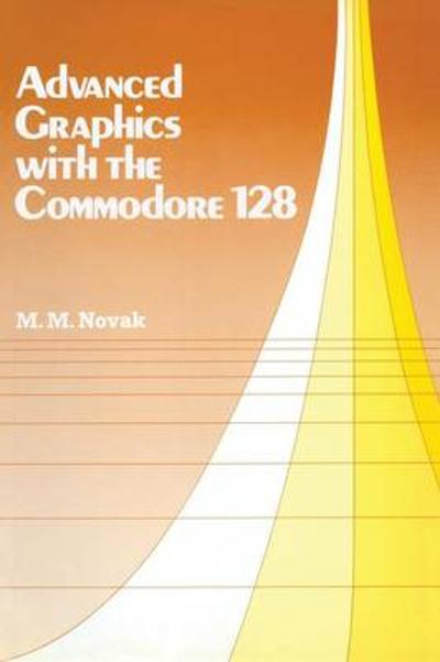 Advanced Graphics with the Commodore 128 - Miroslav M Novak