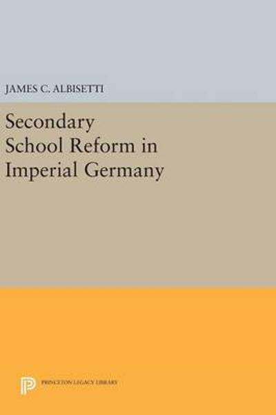 Secondary School Reform in Imperial Germany - James C. Albisetti