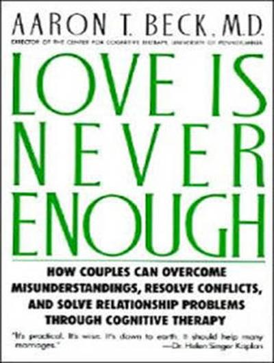love is never enough how couples can overcome misunderstandings resolve conflicts and solve relationship problems through cognitive therapy