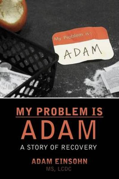 My Problem Is Adam - A Story of Recovery - Adam Einsohn