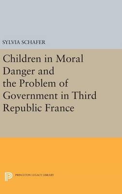 Children in Moral Danger and the Problem of Government in Third Republic France - Sylvia Schafer