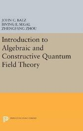 Introduction to Algebraic and Constructive Quantum Field Theory - John C. Baez Irving E. Segal Zhengfang Zhou