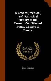 A General, Medical, and Statistical History of the Present Condition of Public Charity in France - David Johnston