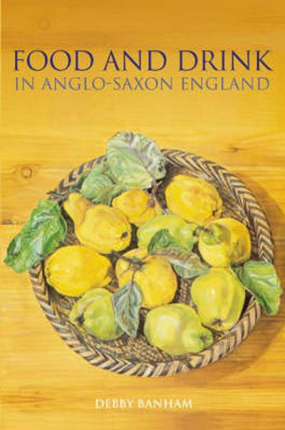 Food and Drink in Anglo-Saxon England - Debby Banham