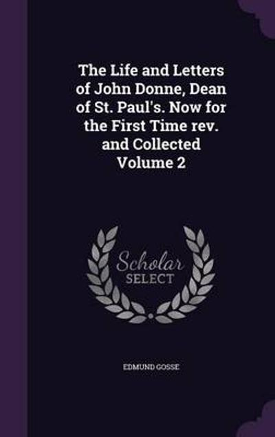 The Life and Letters of John Donne, Dean of St. Paul's. Now for the First Time REV. and Collected Volume 2 - 1849-1928 Gosse Edmund