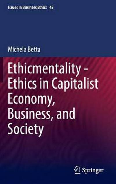 Ethicmentality - Ethics in Capitalist Economy, Business, and Society - Michela Betta