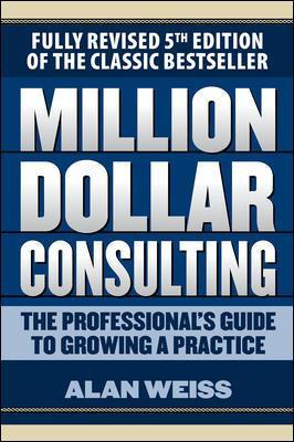 Million Dollar Consulting: The Professional's Guide to Growing a Practice, Fifth Edition - Alan Weiss
