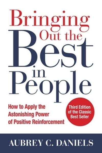 Bringing Out the Best in People: How to Apply the Astonishing Power of Positive Reinforcement, Third Edition - Aubrey Daniels