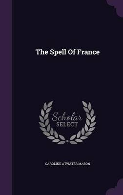 The Spell of France - Caroline Atwater Mason