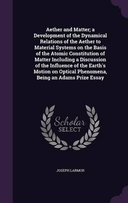 Aether and Matter; A Development of the Dynamical Relations of the Aether to Material Systems on the Basis of the Atomic Constitution of Matter Including a Discussion of the Influence of the Earth's Motion on Optical Phenomena, Being an Adams Prize Essay - Joseph Larmor