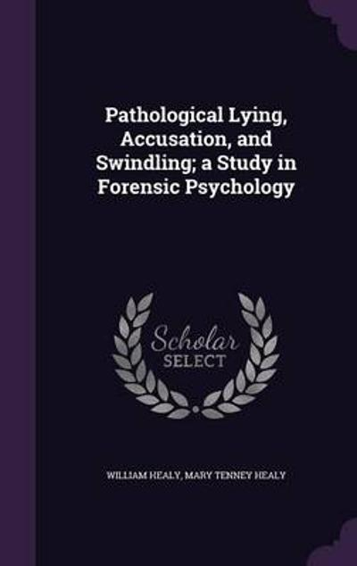 Pathological Lying, Accusation, and Swindling; A Study in Forensic Psychology - William Healy