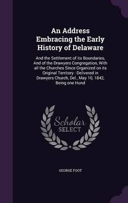 An Address Embracing the Early History of Delaware - George Foot