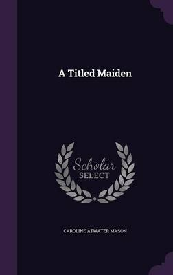A Titled Maiden - Caroline Atwater Mason