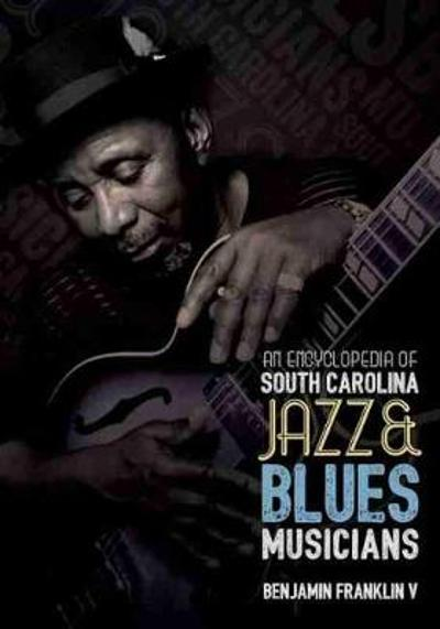 An Encyclopedia of South Carolina Jazz and Blues Musicians - Franklin V. Benjamin