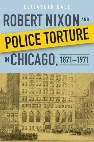 Robert Nixon and Police Torture in Chicago, 1871-1971 - Elizabeth Dale