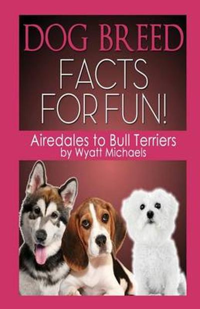 Dog Breed Facts for Fun! Airedales to Bull Terriers - Wyatt Michaels