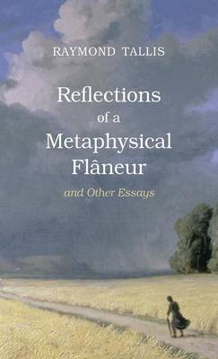 Reflections of a Metaphysical Flaneur - Raymond Tallis