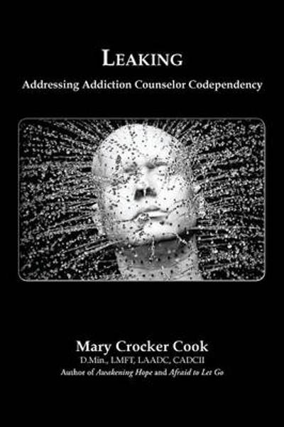 Leaking. Addressing Addiction Counselor Codependency - Mary Crocker Cook