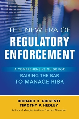 The New Era of Regulatory Enforcement: A Comprehensive Guide for Raising the Bar to Manage Risk - Richard H. Girgenti