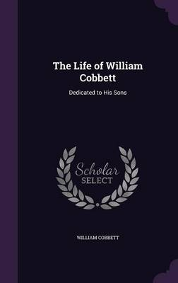 The Life of William Cobbett - William Cobbett