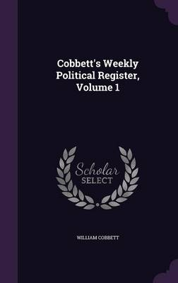 Cobbett's Weekly Political Register, Volume 1 - William Cobbett