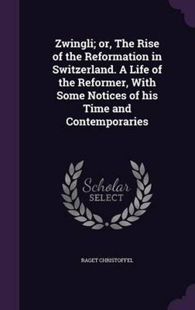 Zwingli; Or, the Rise of the Reformation in Switzerland. a Life of the Reformer, with Some Notices of His Time and Contemporaries - Raget Christoffel